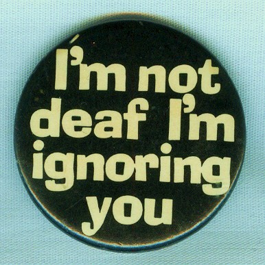I'm not deaf, I'm ignoring you pin -- Foto: maxsamedia